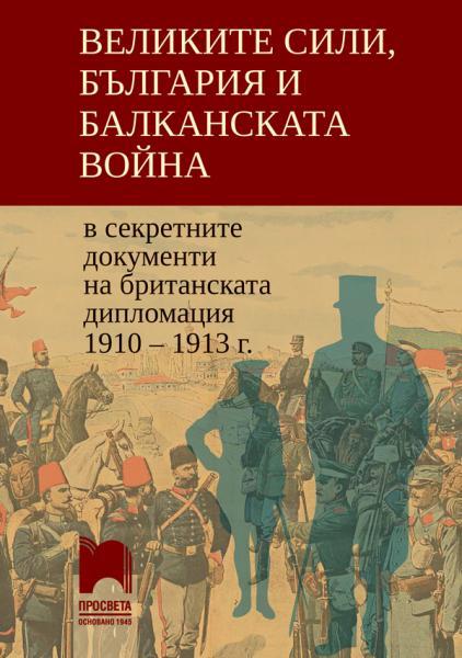 книги Великите сили, България и Балканската война в секретните документи на британската дипломация 1910 – 1913 г.