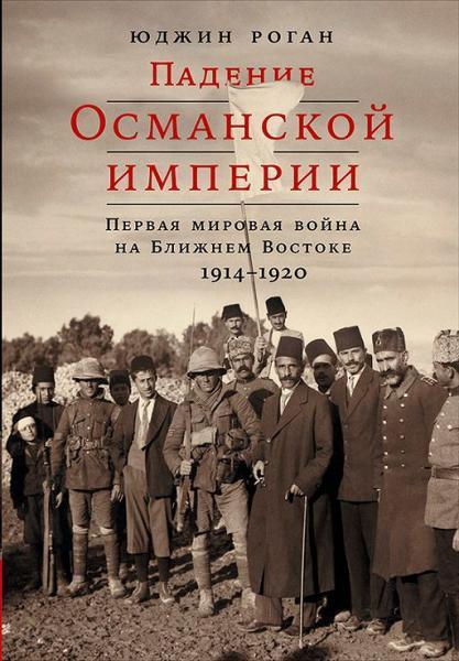Роган. Падение Османской империи. Первая мировая война на Ближнем Востоке 1914 1920