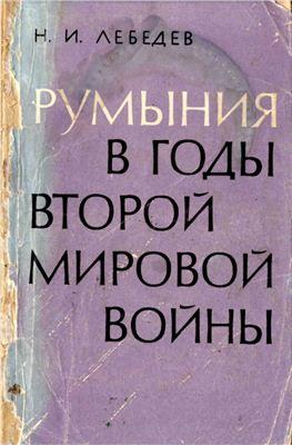 Лебедев Н.И. Румыния в годы второй мировой войны. Внешнеполитическая и внутриполитическая история Румынии в 1938—1945 гг.